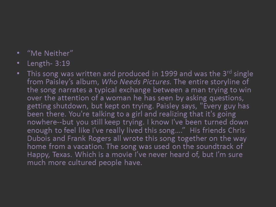 Me Neither Length- 3:19 This song was written and produced in 1999 and was the 3 rd single from Paisleys album, Who Needs Pictures.