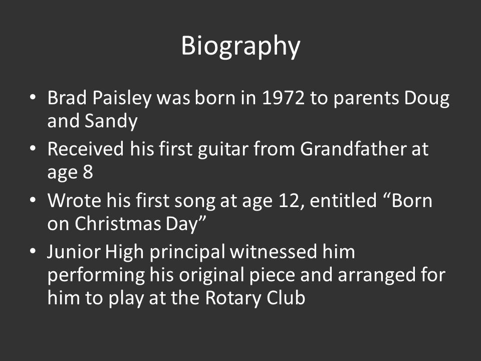 Biography Brad Paisley was born in 1972 to parents Doug and Sandy Received his first guitar from Grandfather at age 8 Wrote his first song at age 12, entitled Born on Christmas Day Junior High principal witnessed him performing his original piece and arranged for him to play at the Rotary Club