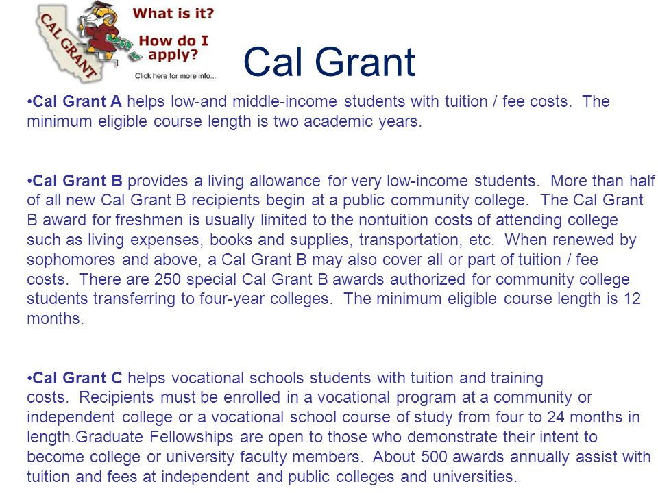 Cal Grant Cal Grant A helps low-and middle-income students with tuition / fee costs. The minimum eligible course length is two academic years. Cal Gra