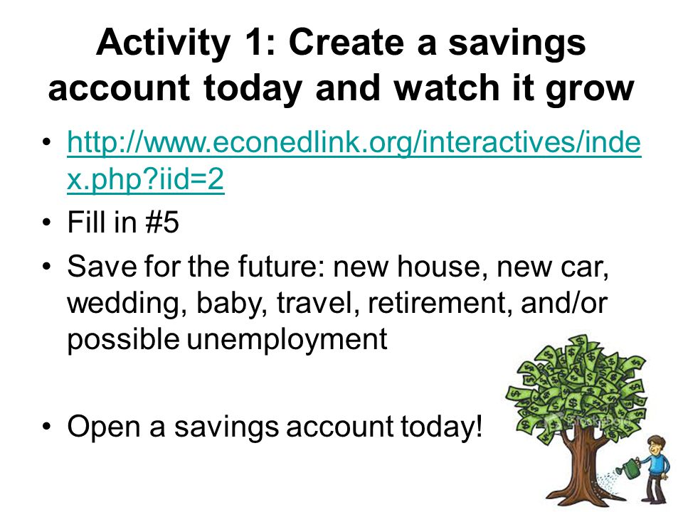 Activity 1: Create a savings account today and watch it grow http://www.econedlink.org/interactives/inde x.php?iid=2http://www.econedlink.org/interact