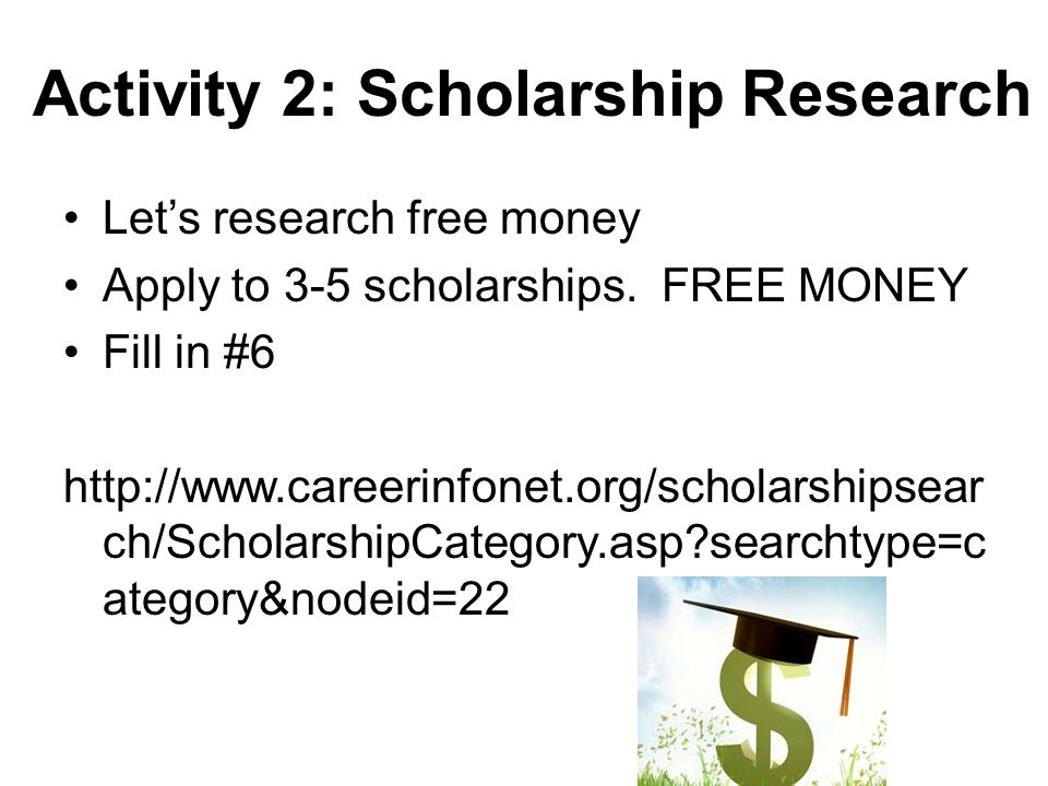 Activity 2: Scholarship Research Lets research free money Apply to 3-5 scholarships. FREE MONEY Fill in #6 http://www.careerinfonet.org/scholarshipsea