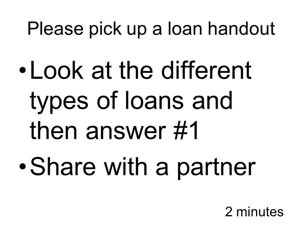 Please pick up a loan handout Look at the different types of loans and then answer #1 Share with a partner 2 minutes