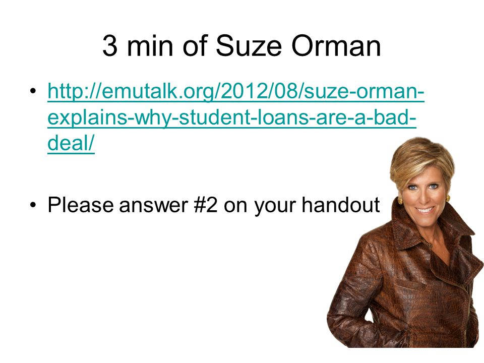 3 min of Suze Orman http://emutalk.org/2012/08/suze-orman- explains-why-student-loans-are-a-bad- deal/http://emutalk.org/2012/08/suze-orman- explains-