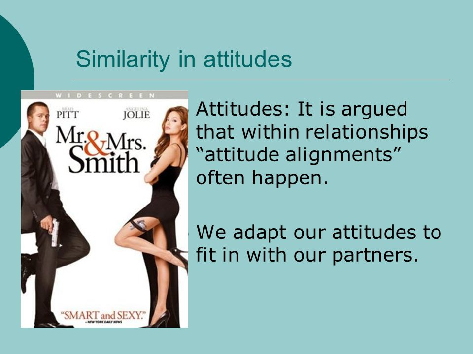 Similarity in attitudes Attitudes: It is argued that within relationships attitude alignments often happen. We adapt our attitudes to fit in with our