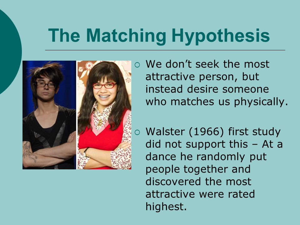 The Matching Hypothesis We dont seek the most attractive person, but instead desire someone who matches us physically. Walster (1966) first study did