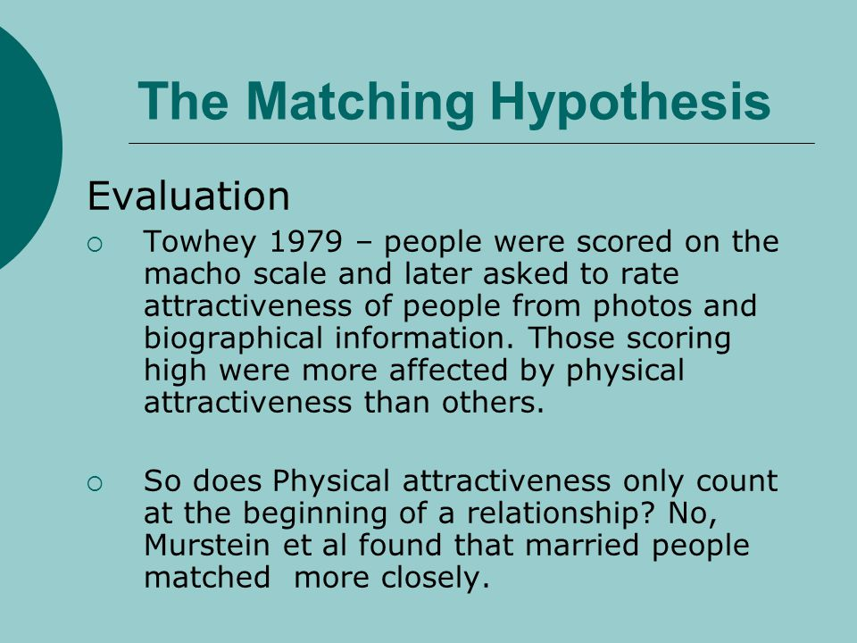 The Matching Hypothesis Evaluation Towhey 1979 – people were scored on the macho scale and later asked to rate attractiveness of people from photos an