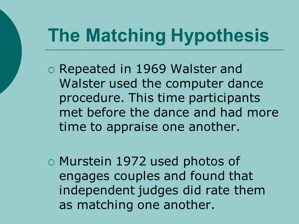 The Matching Hypothesis Repeated in 1969 Walster and Walster used the computer dance procedure. This time participants met before the dance and had mo
