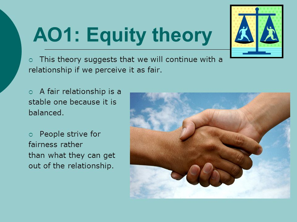 AO1: Equity theory This theory suggests that we will continue with a relationship if we perceive it as fair. A fair relationship is a stable one becau