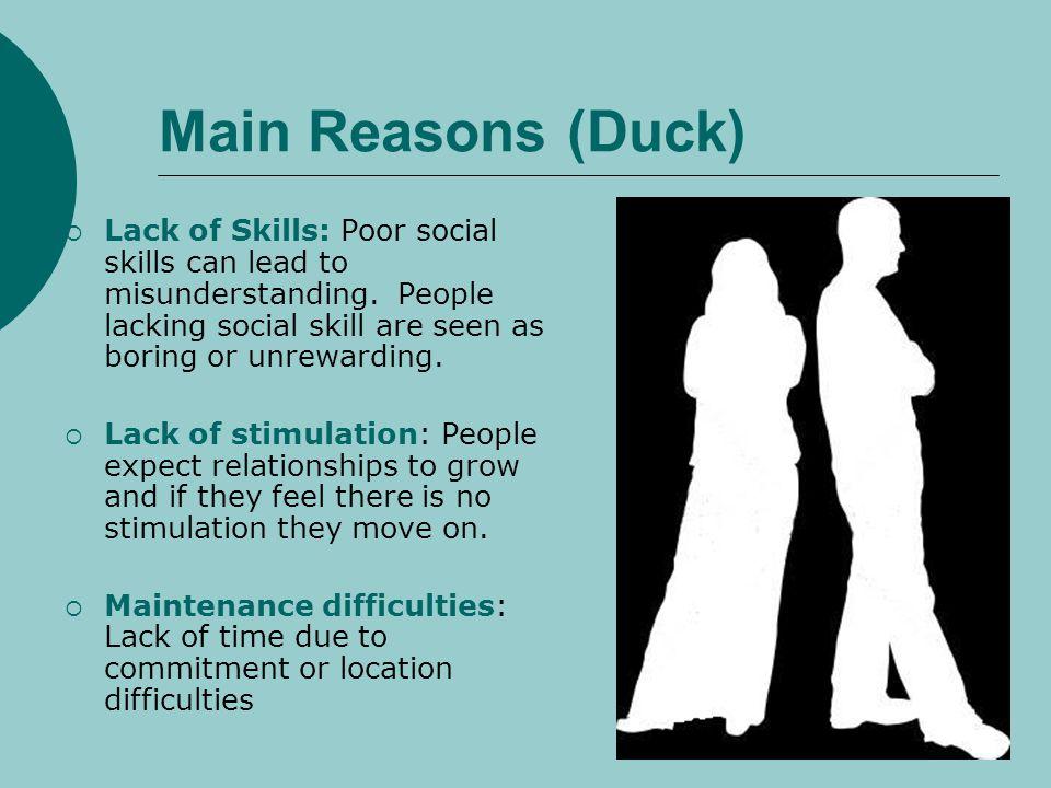 Main Reasons (Duck) Lack of Skills: Poor social skills can lead to misunderstanding. People lacking social skill are seen as boring or unrewarding. La