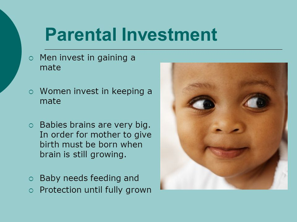 Parental Investment Men invest in gaining a mate Women invest in keeping a mate Babies brains are very big. In order for mother to give birth must be