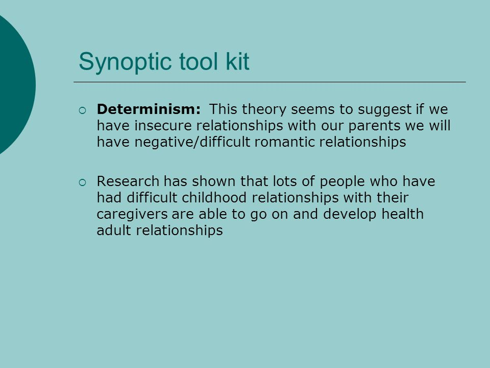 Synoptic tool kit Determinism: This theory seems to suggest if we have insecure relationships with our parents we will have negative/difficult romanti