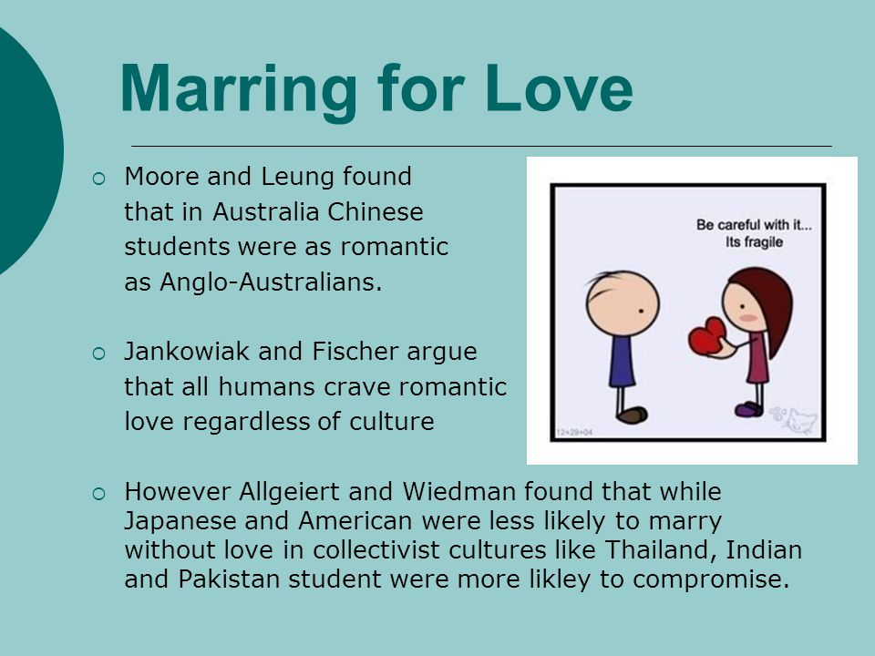 Marring for Love Moore and Leung found that in Australia Chinese students were as romantic as Anglo-Australians. Jankowiak and Fischer argue that all
