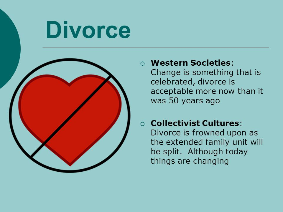 Divorce Western Societies: Change is something that is celebrated, divorce is acceptable more now than it was 50 years ago Collectivist Cultures: Divo