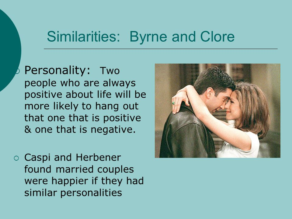 Similarities: Byrne and Clore Personality: Two people who are always positive about life will be more likely to hang out that one that is positive & o