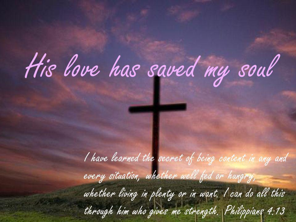 His love has saved my soul I have learned the secret of being content in any and every situation, whether well fed or hungry, whether living in plenty