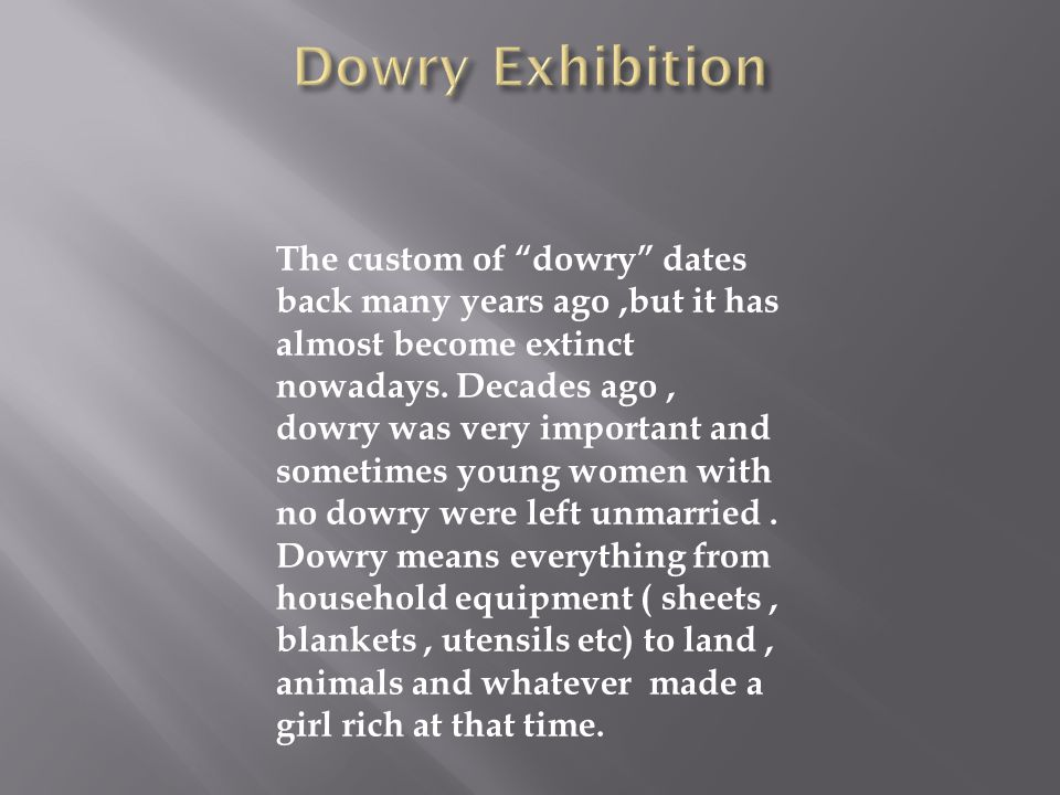 The custom of dowry dates back many years ago,but it has almost become extinct nowadays. Decades ago, dowry was very important and sometimes young wom