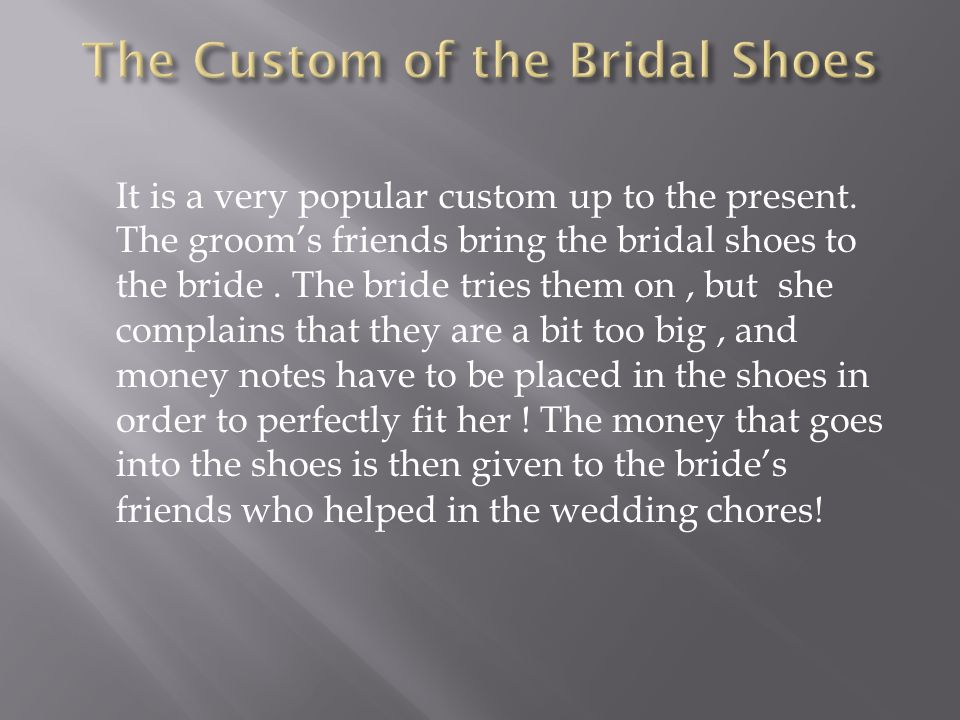 It is a very popular custom up to the present. The grooms friends bring the bridal shoes to the bride. The bride tries them on, but she complains that
