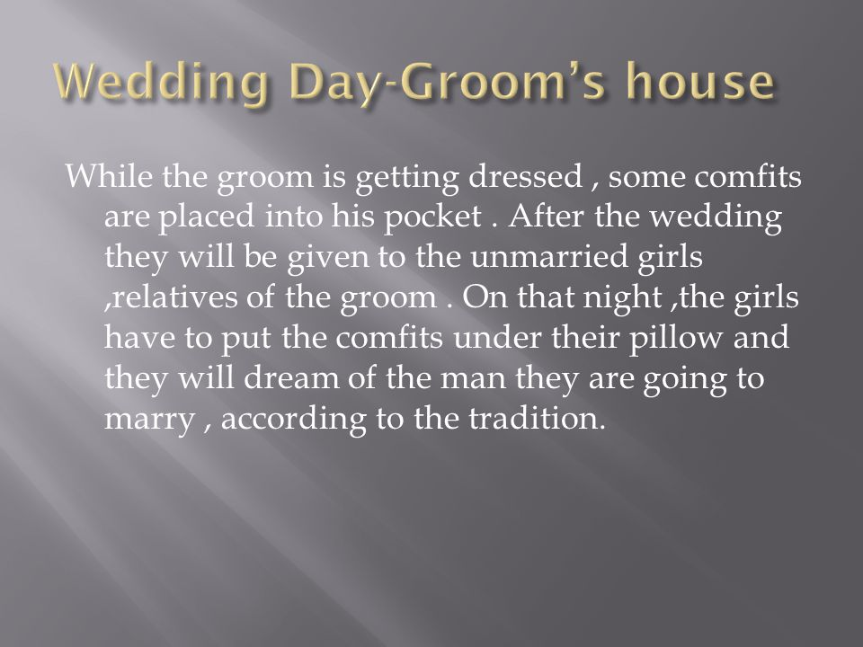 While the groom is getting dressed, some comfits are placed into his pocket. After the wedding they will be given to the unmarried girls,relatives of