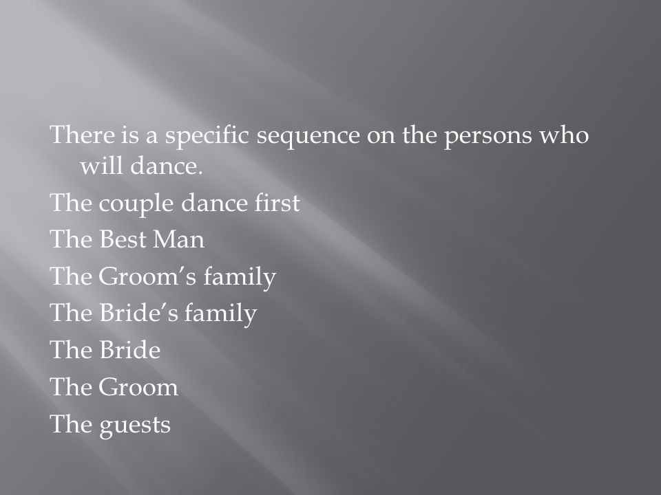 There is a specific sequence on the persons who will dance. The couple dance first The Best Man The Grooms family The Brides family The Bride The Groo
