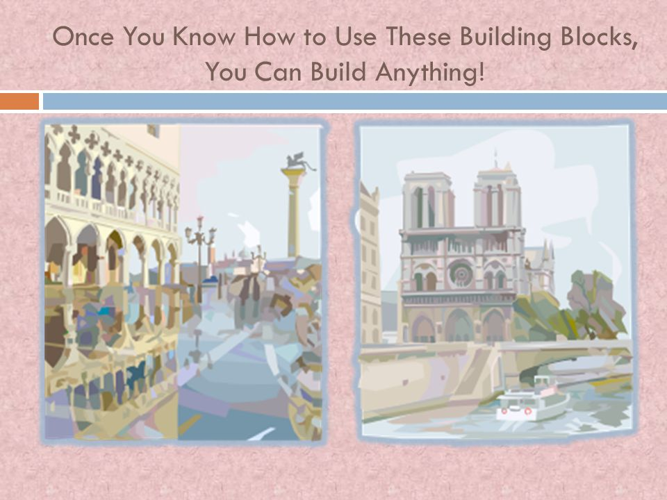 Once You Know How to Use These Building Blocks, You Can Build Anything!