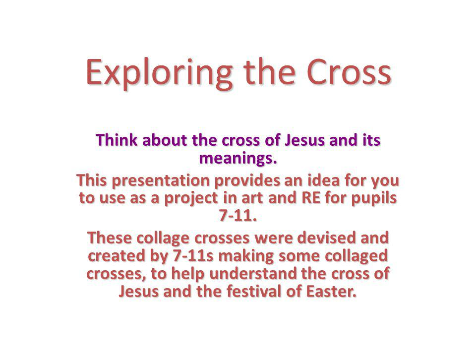 Exploring the Cross Think about the cross of Jesus and its meanings.