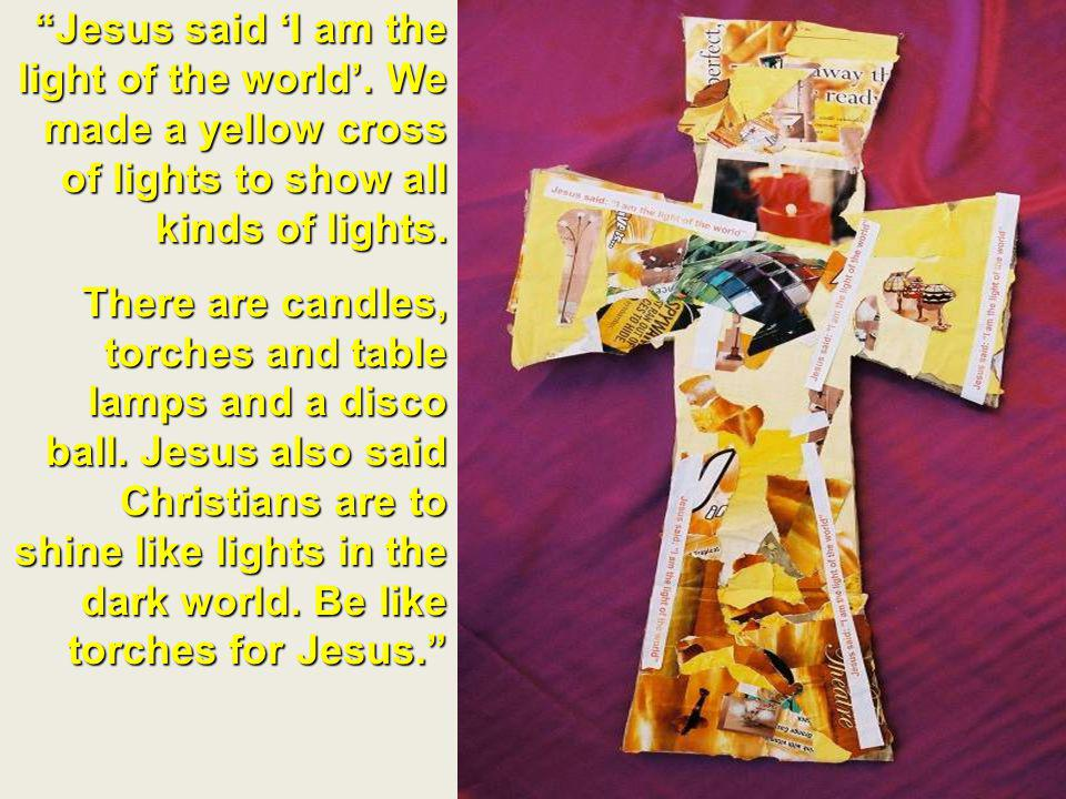 Jesus said I am the light of the world. We made a yellow cross of lights to show all kinds of lights. There are candles, torches and table lamps and a