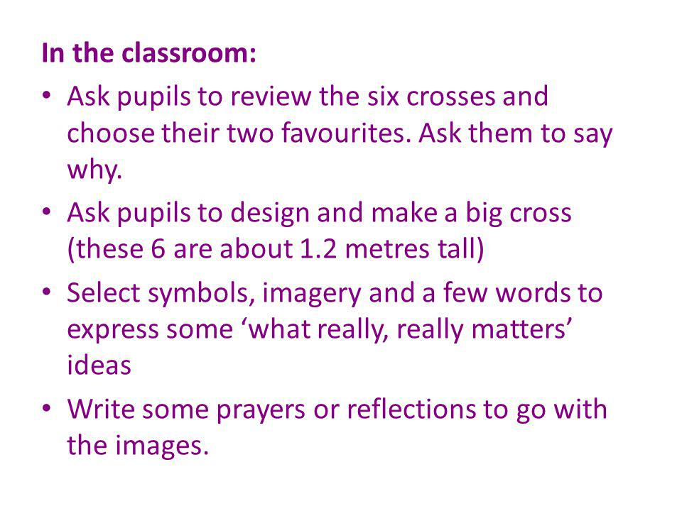 In the classroom: Ask pupils to review the six crosses and choose their two favourites. Ask them to say why. Ask pupils to design and make a big cross