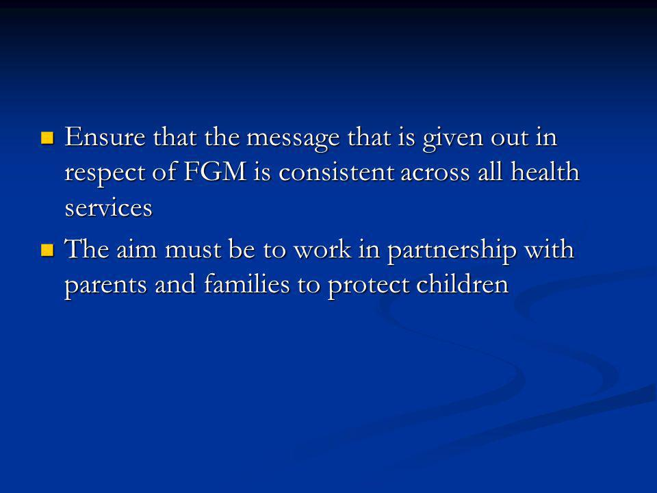 Ensure that the message that is given out in respect of FGM is consistent across all health services Ensure that the message that is given out in respect of FGM is consistent across all health services The aim must be to work in partnership with parents and families to protect children The aim must be to work in partnership with parents and families to protect children