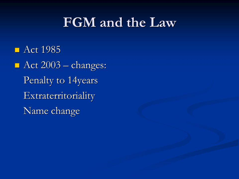 FGM and the Law Act 1985 Act 1985 Act 2003 – changes: Act 2003 – changes: Penalty to 14years Extraterritoriality Name change
