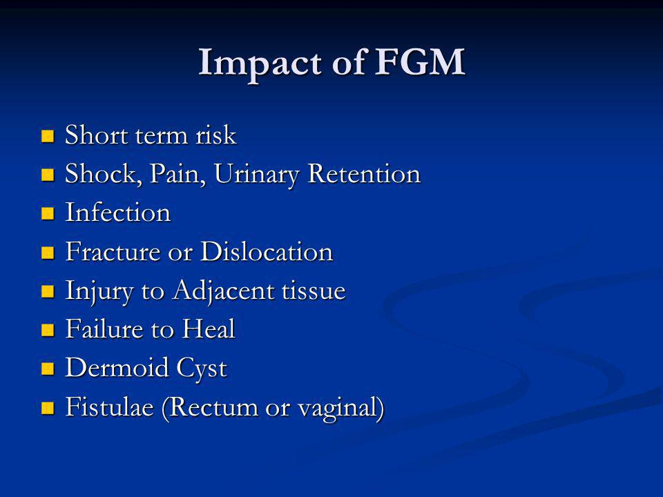 Impact of FGM Short term risk Short term risk Shock, Pain, Urinary Retention Shock, Pain, Urinary Retention Infection Infection Fracture or Dislocation Fracture or Dislocation Injury to Adjacent tissue Injury to Adjacent tissue Failure to Heal Failure to Heal Dermoid Cyst Dermoid Cyst Fistulae (Rectum or vaginal) Fistulae (Rectum or vaginal)