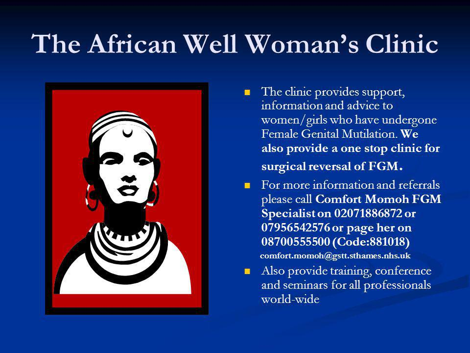 The African Well Womans Clinic The clinic provides support, information and advice to women/girls who have undergone Female Genital Mutilation.