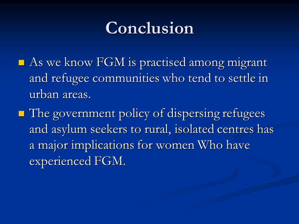 Conclusion As we know FGM is practised among migrant and refugee communities who tend to settle in urban areas.