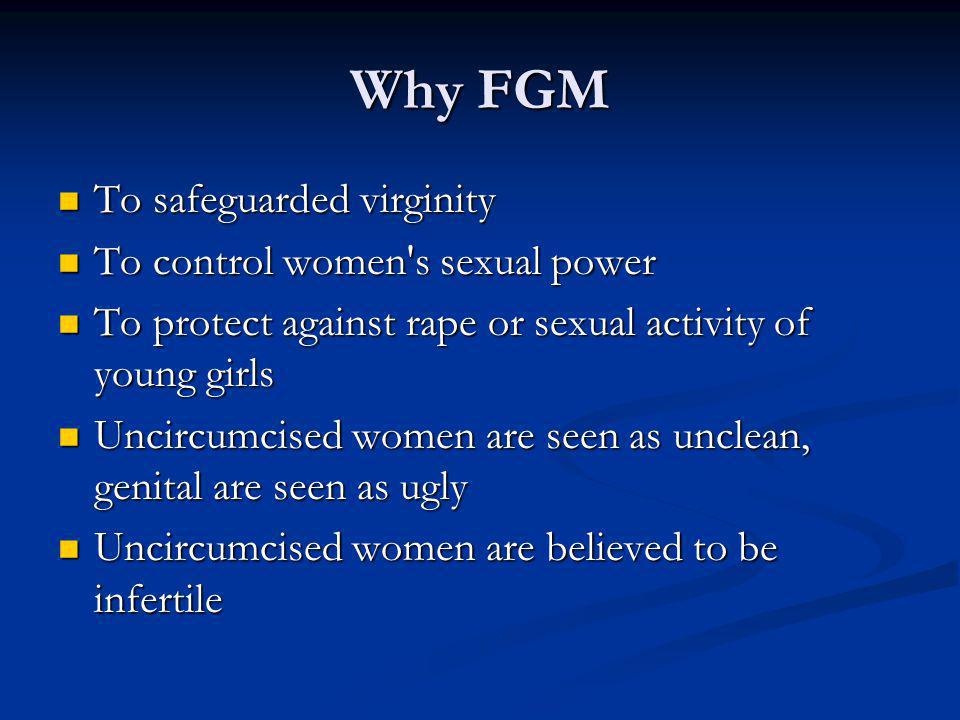 Why FGM To safeguarded virginity To safeguarded virginity To control women s sexual power To control women s sexual power To protect against rape or sexual activity of young girls To protect against rape or sexual activity of young girls Uncircumcised women are seen as unclean, genital are seen as ugly Uncircumcised women are seen as unclean, genital are seen as ugly Uncircumcised women are believed to be infertile Uncircumcised women are believed to be infertile