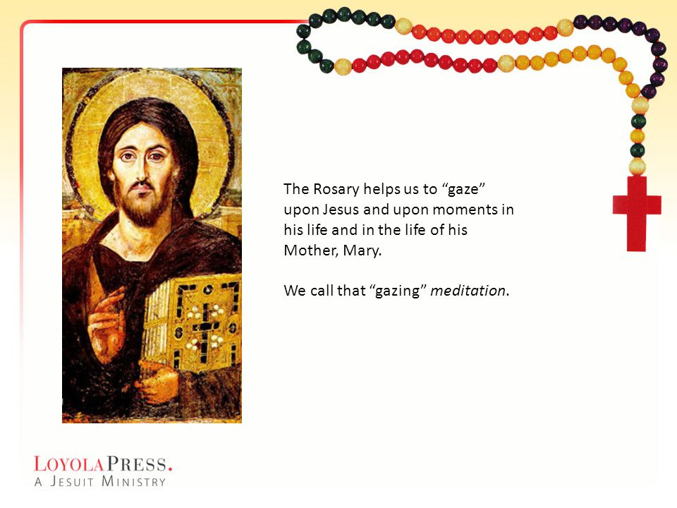 The Rosary helps us to gaze upon Jesus and upon moments in his life and in the life of his Mother, Mary. We call that gazing meditation.