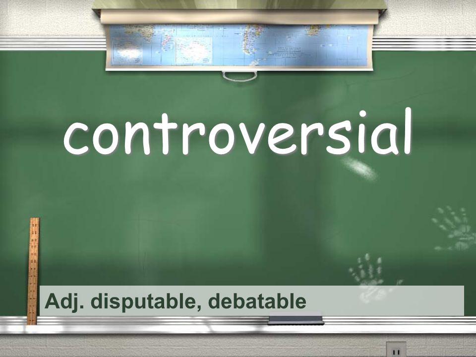 Adj. disputable, debatable controversial