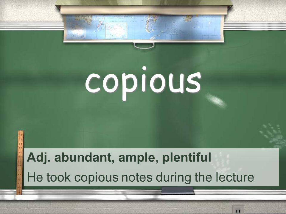 Adj. abundant, ample, plentiful He took copious notes during the lecture copious