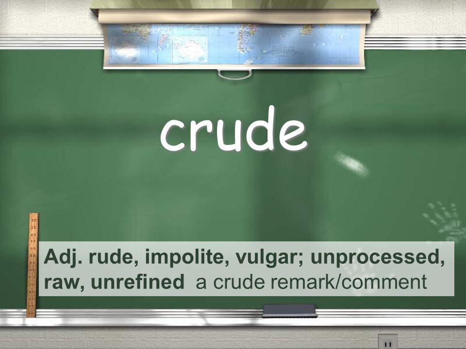 Adj. rude, impolite, vulgar; unprocessed, raw, unrefined a crude remark/comment crude