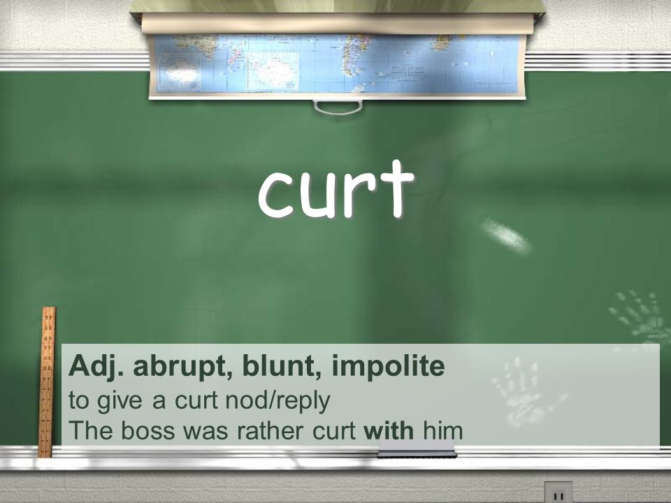 Adj. abrupt, blunt, impolite to give a curt nod/reply The boss was rather curt with him curt
