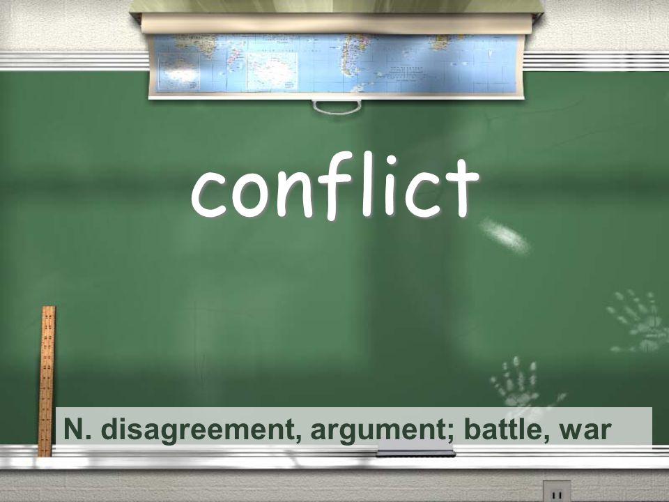N. disagreement, argument; battle, war conflict