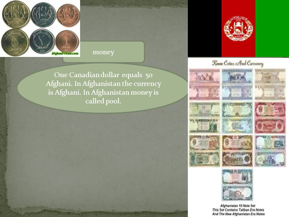 money One Canadian dollar equals 50 Afghani.In Afghanistan the currency is Afghani.
