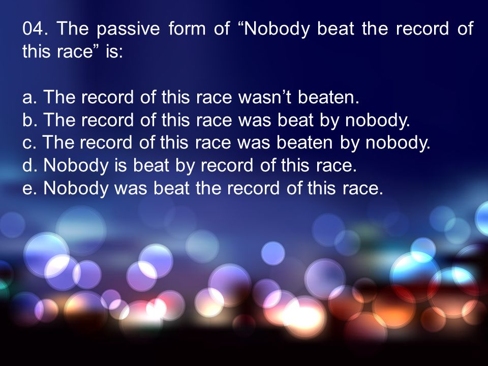 04. The passive form of Nobody beat the record of this race is: a. The record of this race wasnt beaten. b. The record of this race was beat by nobody