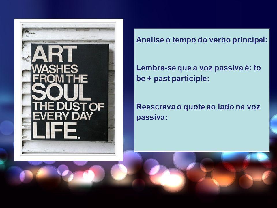 Analise o tempo do verbo principal: Lembre-se que a voz passiva é: to be + past participle: Reescreva o quote ao lado na voz passiva:
