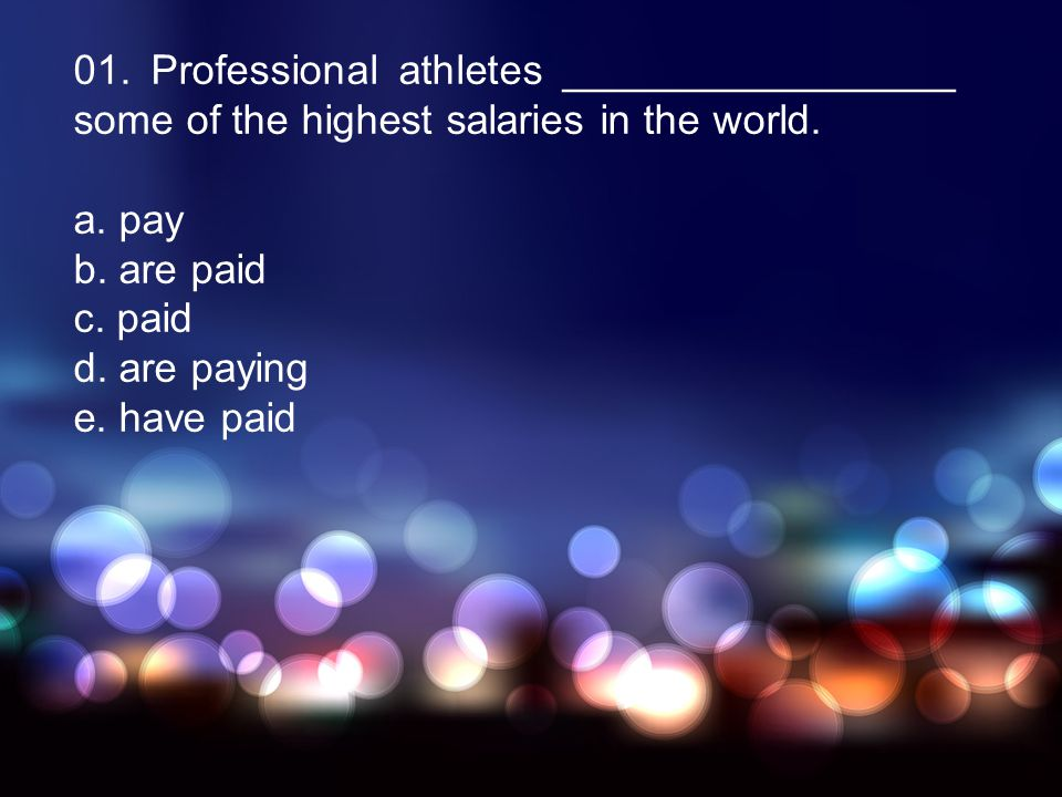 01. Professional athletes _________________ some of the highest salaries in the world. a. pay b. are paid c. paid d. are paying e. have paid