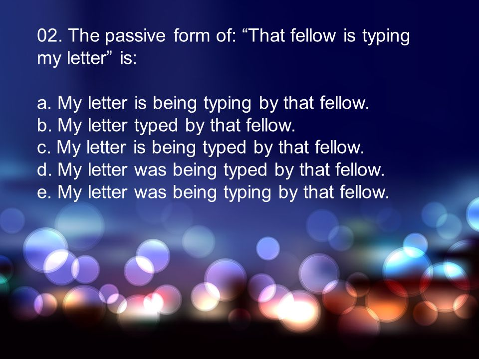 02. The passive form of: That fellow is typing my letter is: a. My letter is being typing by that fellow. b. My letter typed by that fellow. c. My let