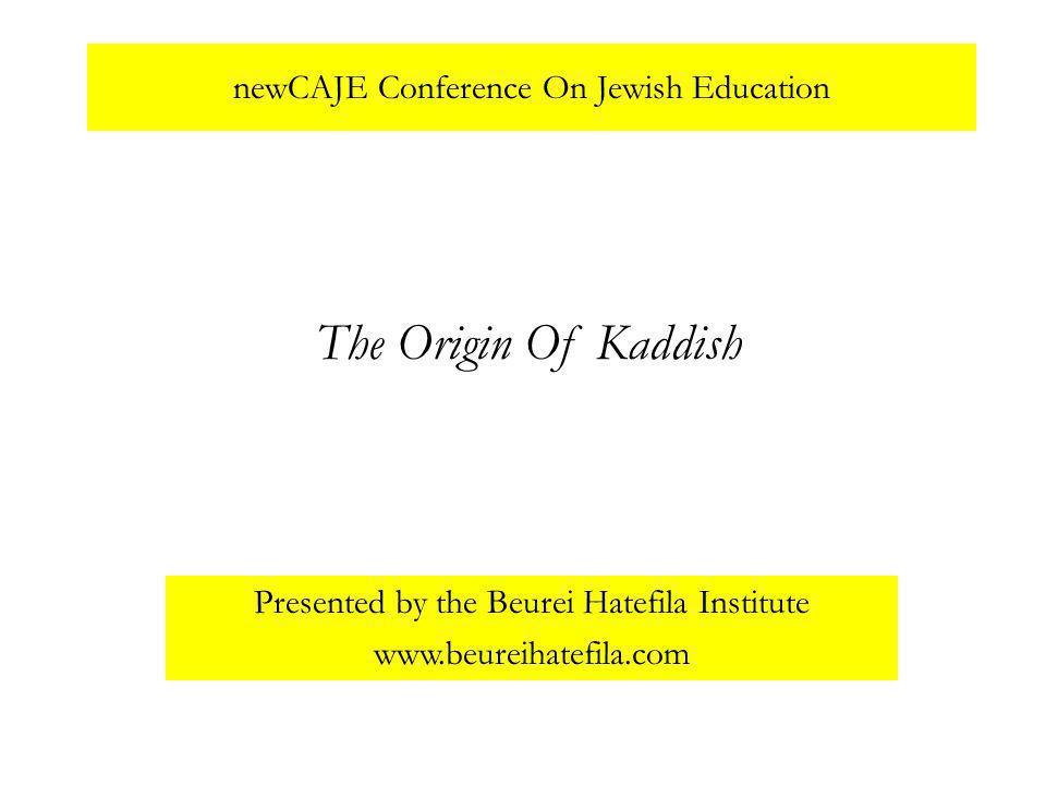 newCAJE Conference On Jewish Education Presented by the Beurei Hatefila Institute www.beureihatefila.com The Origin Of Kaddish