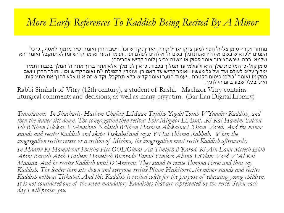 More Early References To Kaddish Being Recited By A Minor מחזור ויטרי - סימן צג - ה חפץ למען צדקו יגדיל תורה ויאדיר : קדיש וכו .