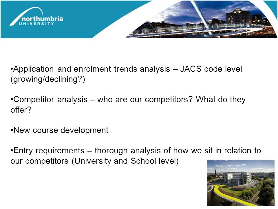 Application and enrolment trends analysis – JACS code level (growing/declining?) Competitor analysis – who are our competitors.