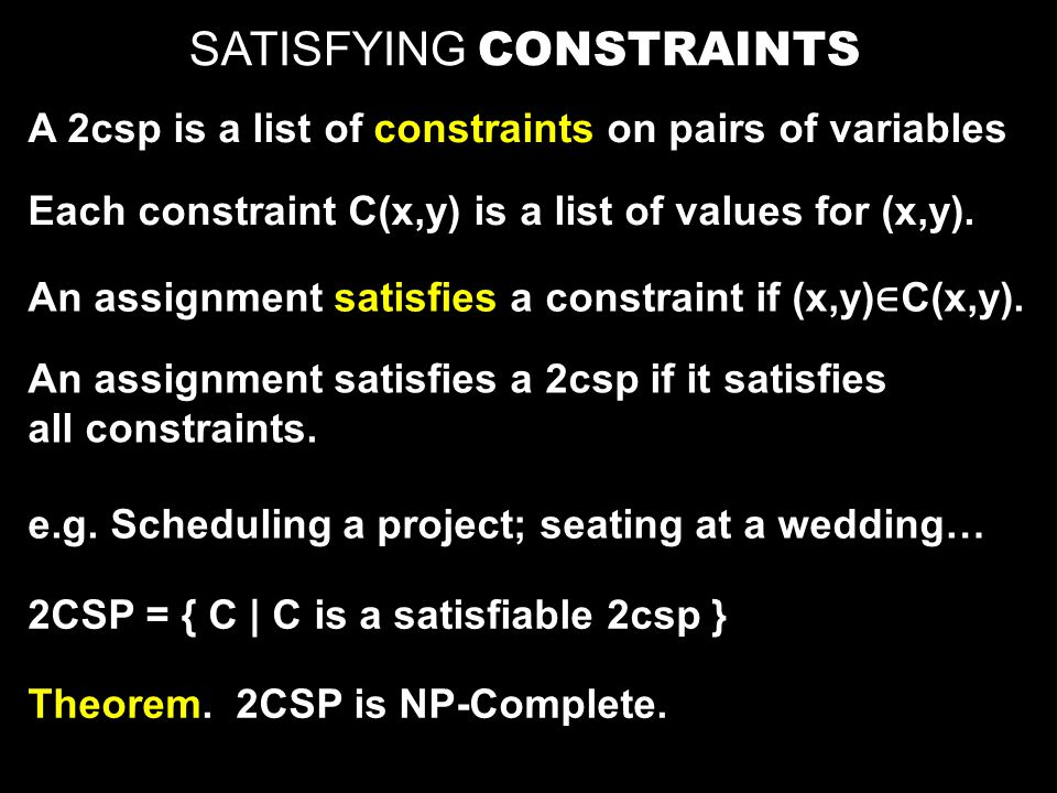 SATISFYING CONSTRAINTS A 2csp is a list of constraints on pairs of variables Each constraint C(x,y) is a list of values for (x,y). An assignment satis