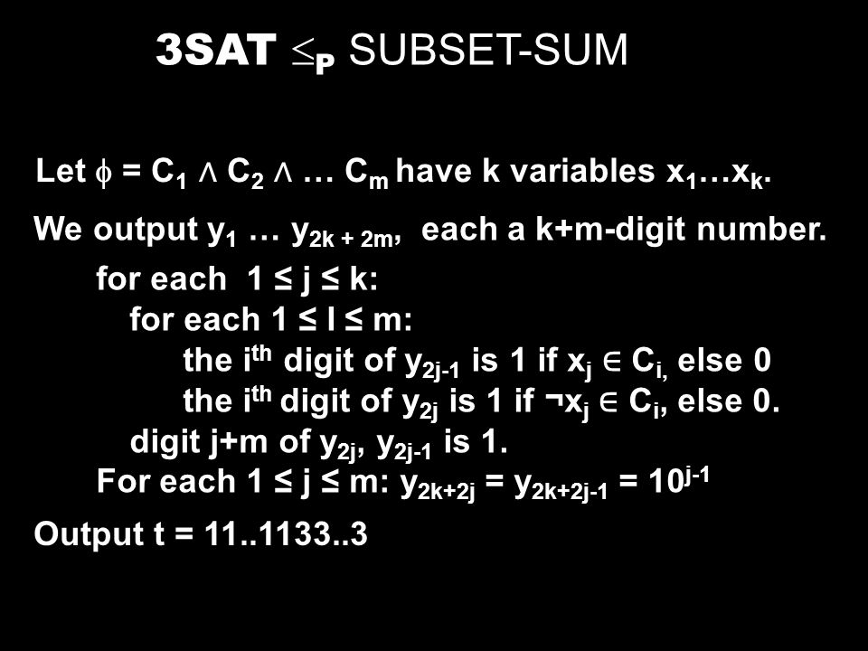 3SAT P SUBSET-SUM Let = C 1 C 2 … C m have k variables x 1 …x k. We output y 1 … y 2k + 2m, each a k+m-digit number. for each 1 j k: for each 1 I m: t