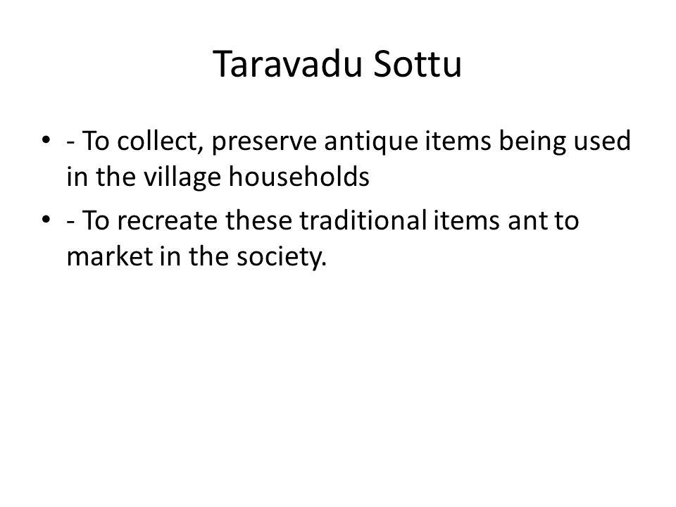 Taravadu Sottu - To collect, preserve antique items being used in the village households - To recreate these traditional items ant to market in the society.
